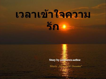 "เวลาเข้าใจความ รัก Story by unknown author Story by unknown author Music ""Island Of Dreams"""