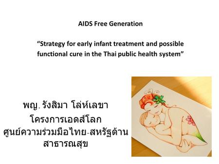 "AIDS Free Generation ""Strategy for early infant treatment and possible functional cure in the Thai public health system"" พญ. รังสิมา โล่ห์เลขา โครงการเอดส์โลก."