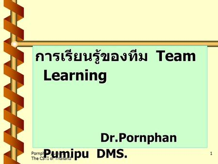 Pornphan pumipu The CSTI of Thailand 1 การเรียนรู้ของทีม Team Learning Dr.Pornphan Pumipu DMS. The CSTI of Thailand.