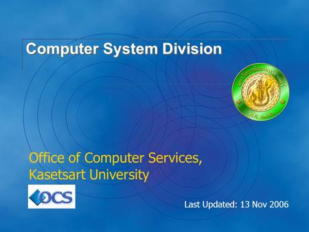 Last Updated: 13 Nov 2006 Computer System Division Office of Computer Services, Kasetsart University.