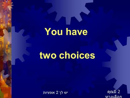 You have two choices คุณมี 2 ทางเลือก יש לך 2 אופציות.