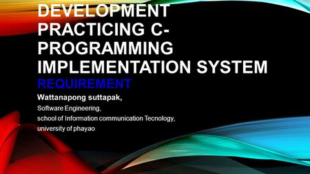 DEVELOPMENT PRACTICING C- PROGRAMMING IMPLEMENTATION SYSTEM REQUIREMENT Wattanapong suttapak, Software Engineering, school of Information communication.