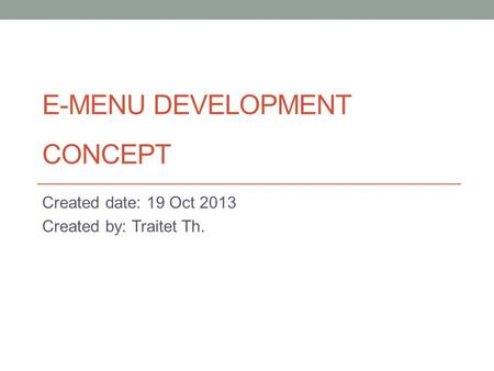 E-MENU DEVELOPMENT CONCEPT Created date: 19 Oct 2013 Created by: Traitet Th.