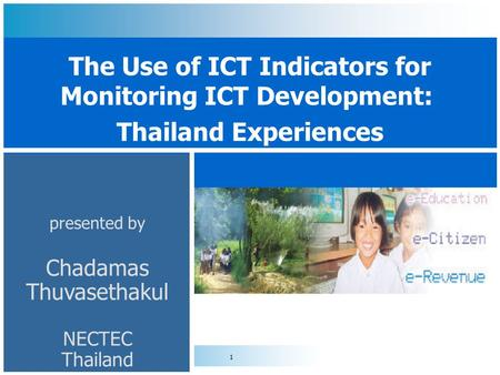 1 presented by Chadamas Thuvasethakul NECTEC Thailand The Use of ICT Indicators for Monitoring ICT Development: Thailand Experiences.