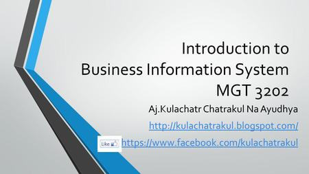 Introduction to Business Information System MGT 3202 Aj.Kulachatr Chatrakul Na Ayudhya  https://www.facebook.com/kulachatrakul.