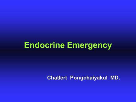 Endocrine Emergency Chatlert Pongchaiyakul MD.. - Hypoglycemia - Diabetic ketoacidosis - Hyperosmolar non - ketotic coma - Focal hyperglycemic seizure.