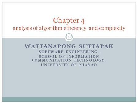 WATTANAPONG SUTTAPAK SOFTWARE ENGINEERING, SCHOOL OF INFORMATION COMMUNICATION TECHNOLOGY, UNIVERSITY OF PHAYAO Chapter 4 analysis of algorithm efficiency.