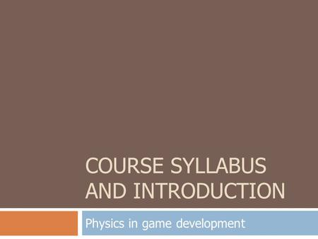COURSE SYLLABUS AND INTRODUCTION Physics in game development.