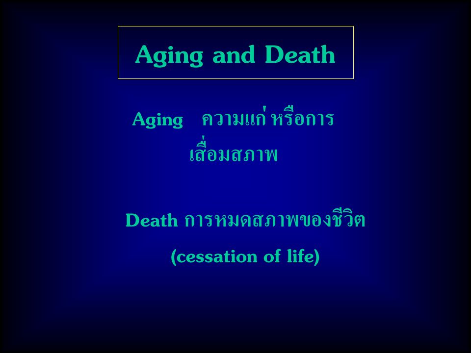 Aging and Death Aging ความแก่ หรือการเสื่อมสภาพ