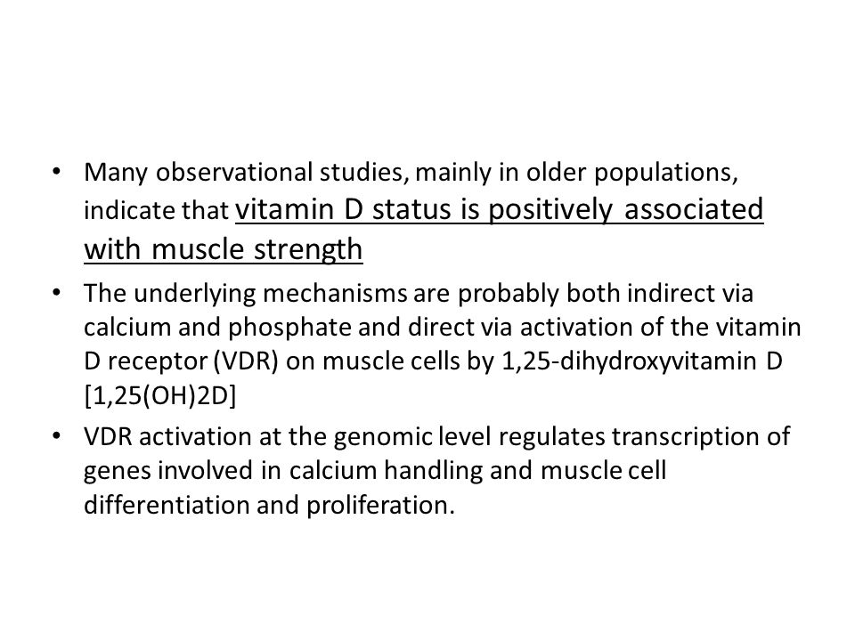 Many observational studies, mainly in older populations, indicate that vitamin D status is positively associated with muscle strength
