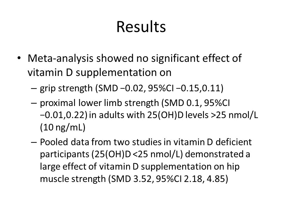 Results Meta-analysis showed no significant effect of vitamin D supplementation on. grip strength (SMD −0.02, 95%CI −0.15,0.11)