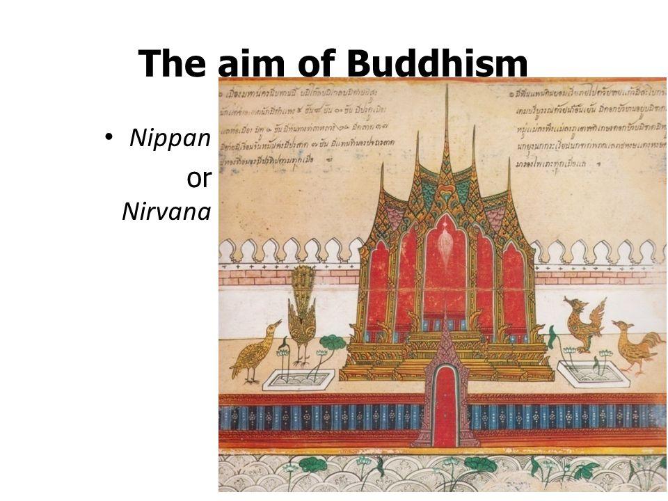 The aim of Buddhism Nippan or Nirvana