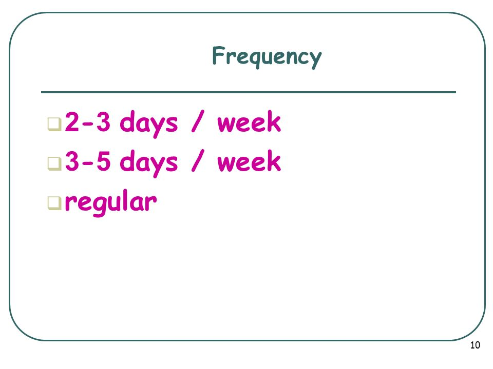 Frequency 2-3 days / week 3-5 days / week regular