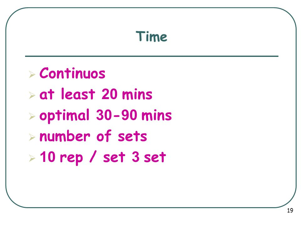 Continuos at least 20 mins optimal 30-90 mins number of sets