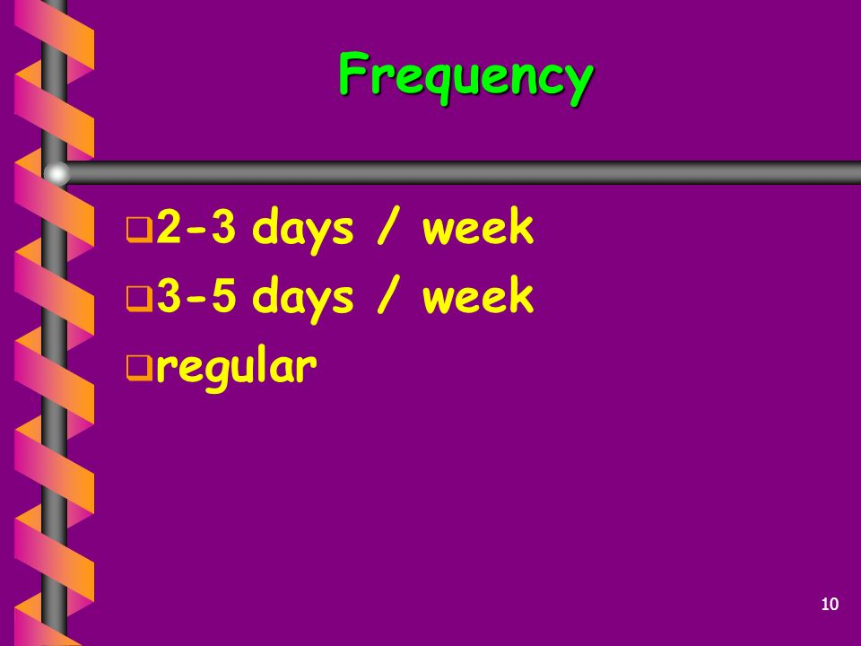 Frequency 2-3 days / week 3-5 days / week regular
