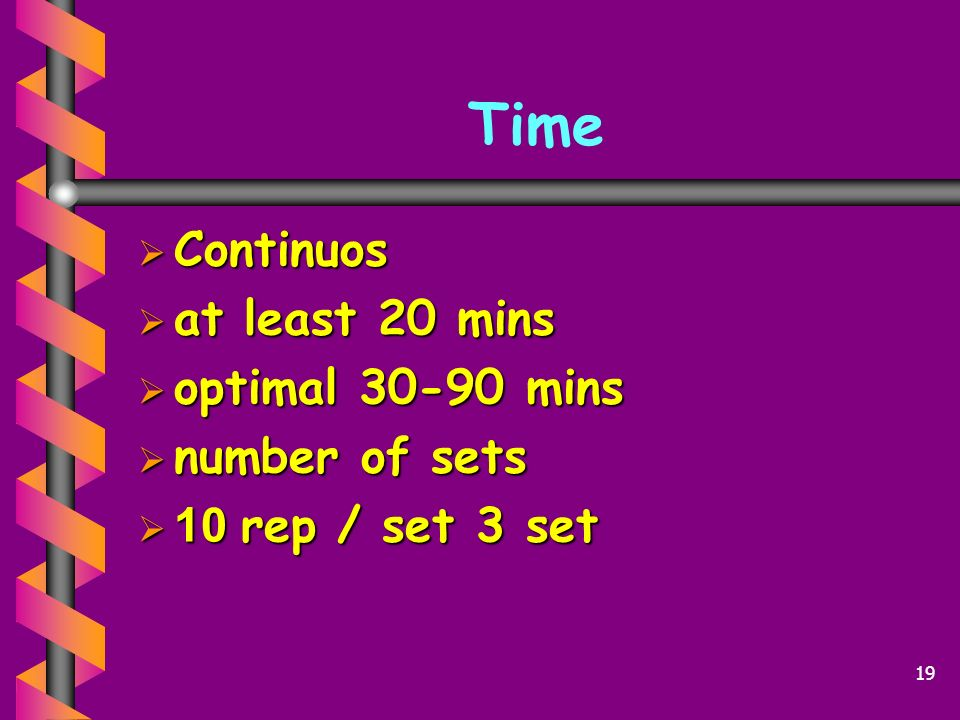 Time Continuos at least 20 mins optimal 30-90 mins number of sets