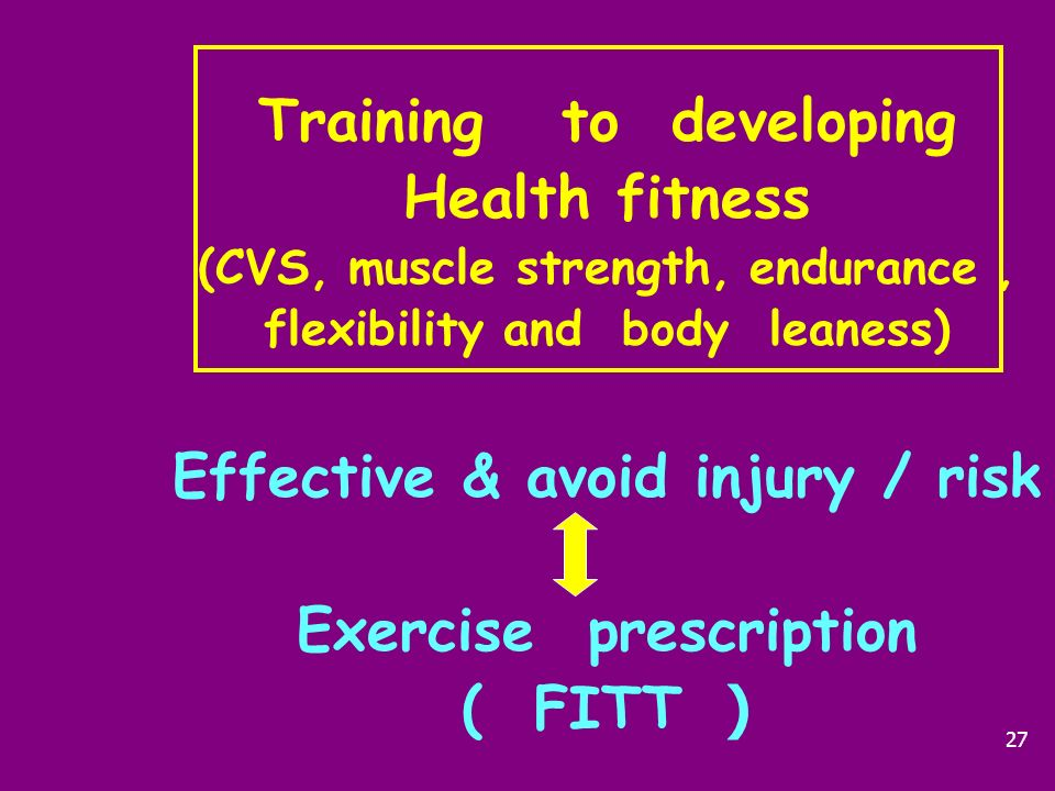Training to developing Health fitness (CVS, muscle strength, endurance , flexibility and body leaness) Effective & avoid injury / risk Exercise prescription ( FITT )