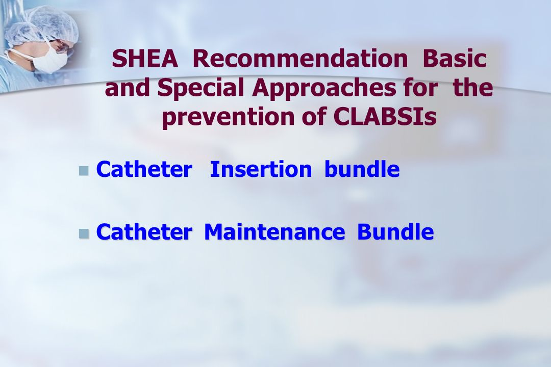 SHEA Recommendation Basic and Special Approaches for the prevention of CLABSIs