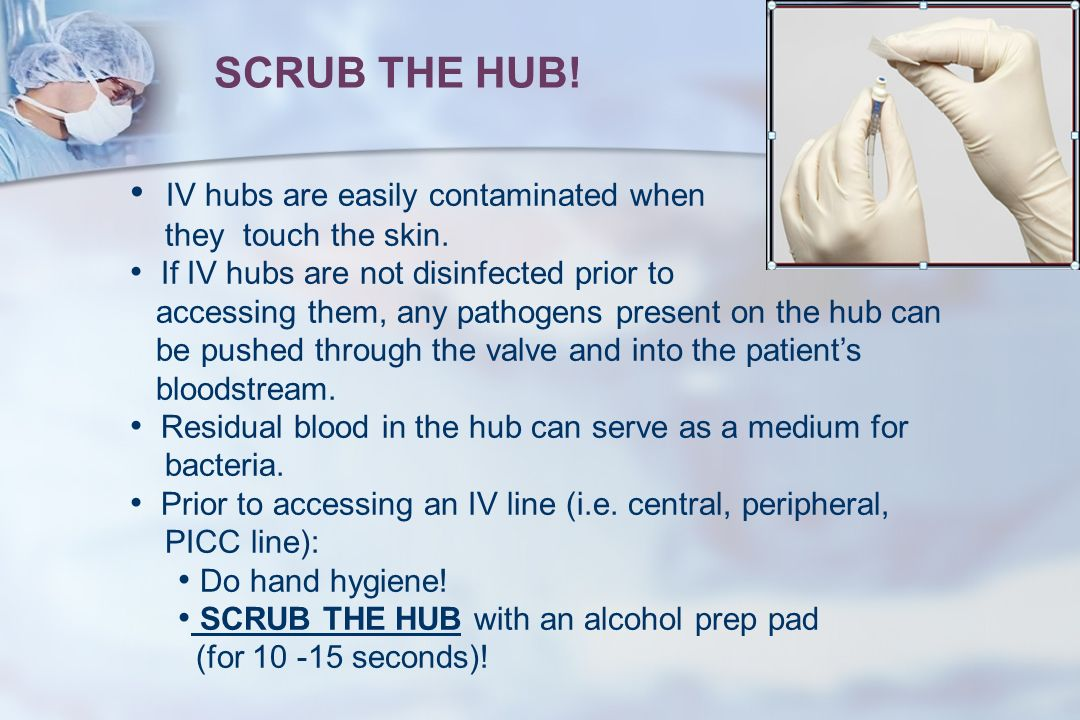 SCRUB THE HUB! IV hubs are easily contaminated when