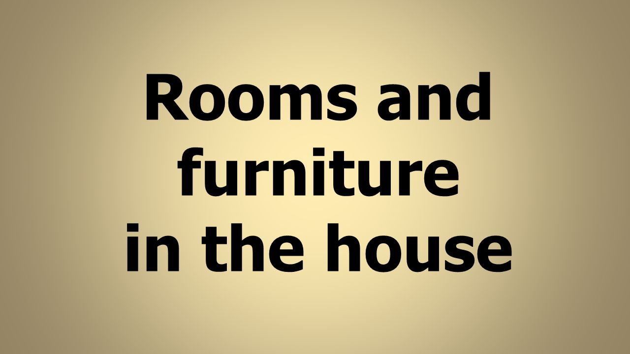 Rooms and furniture in the house