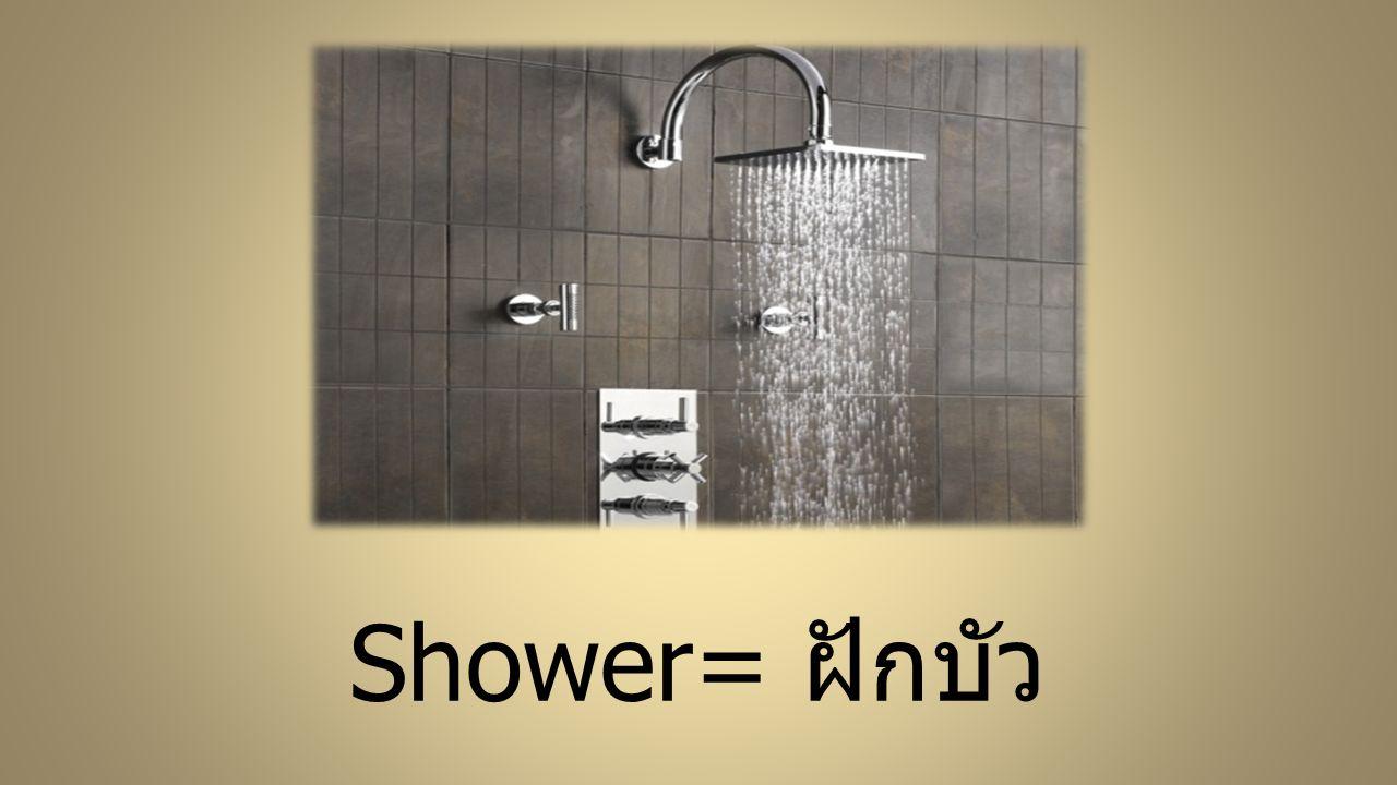 Shower= ฝักบัว