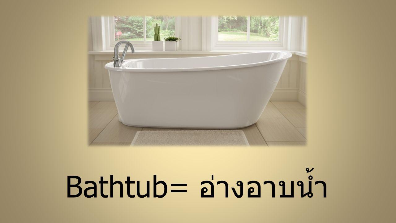 Bathtub= อ่างอาบน้ำ