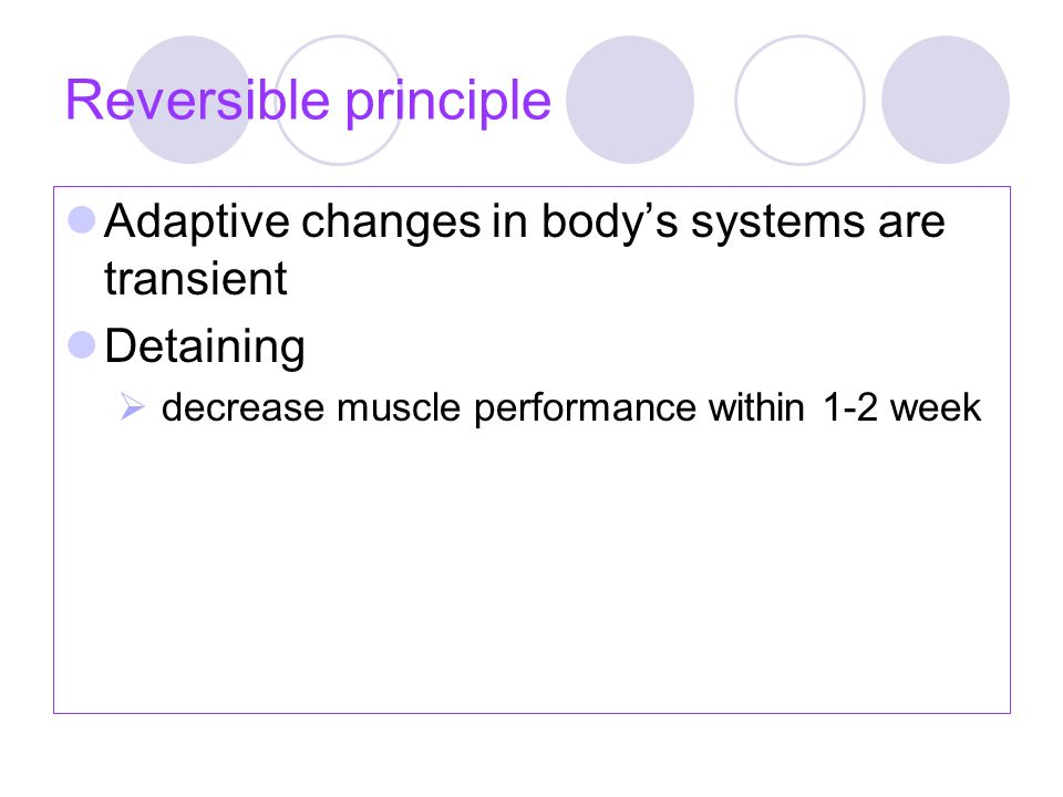 Reversible principle Adaptive changes in body's systems are transient