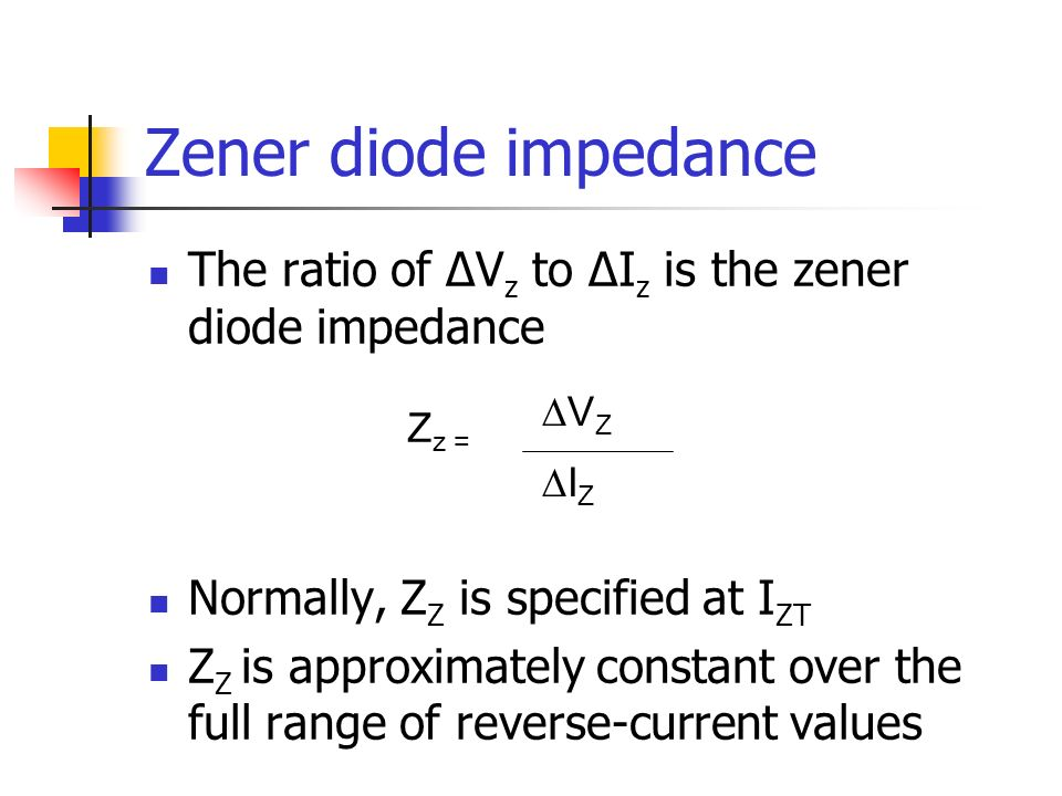 Zener diode impedance The ratio of ∆Vz to ∆Iz is the zener diode impedance. Normally, ZZ is specified at IZT.