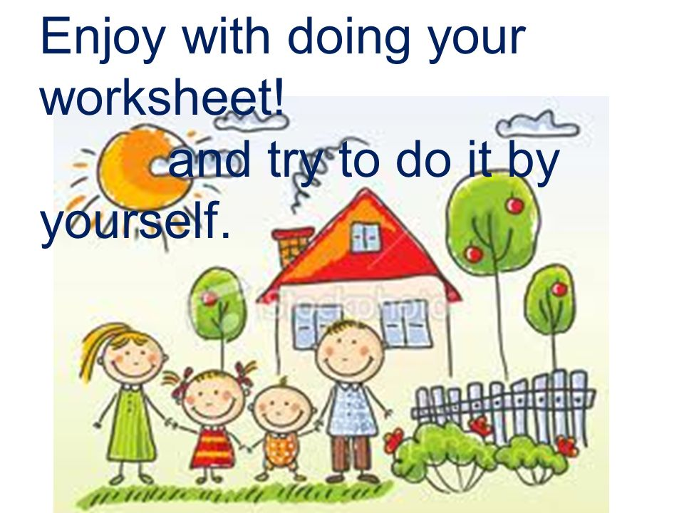 Enjoy with doing your worksheet! and try to do it by yourself.