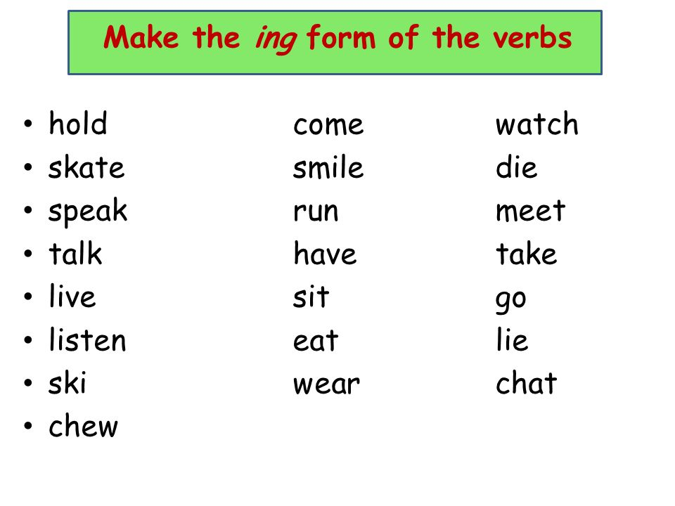 Make the ing form of the verbs