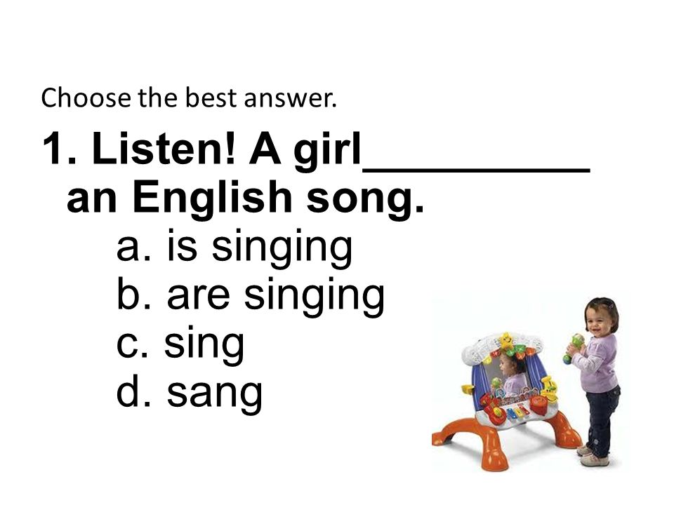Choose the best answer. 1. Listen. A girl_________ an English song.