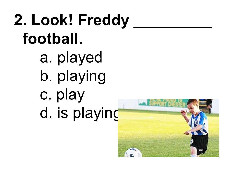 2. Look. Freddy _________ football. a. played b. playing c. play d