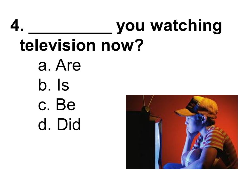 4. _________ you watching television now a. Are b. Is c. Be d. Did