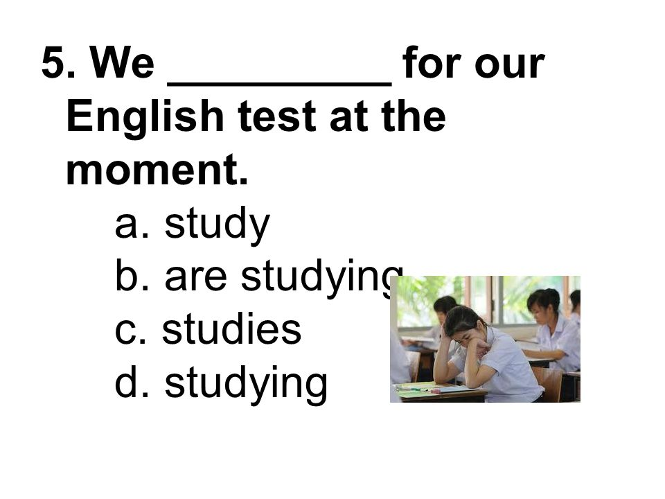 5. We _________ for our English test at the moment. a. study b