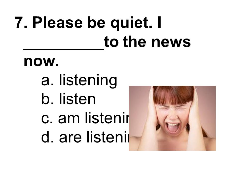 7. Please be quiet. I _________to the news now. a. listening b