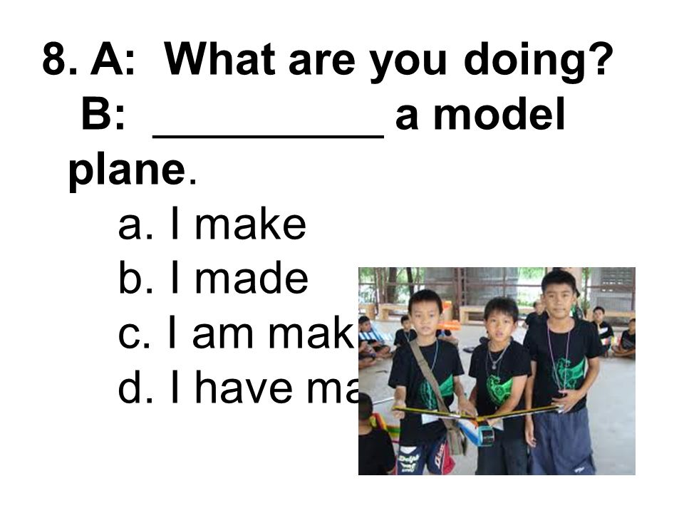 8. A: What are you doing. B: _________ a model plane. a. I make b