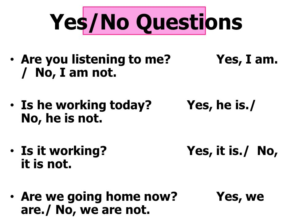 Yes/No Questions Are you listening to me Yes, I am. / No, I am not.
