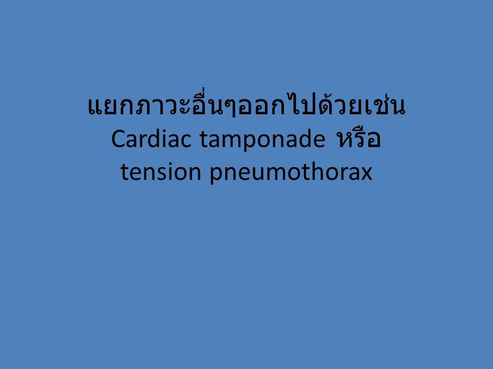 แยกภาวะอื่นๆออกไปด้วยเช่น Cardiac tamponade หรือ tension pneumothorax