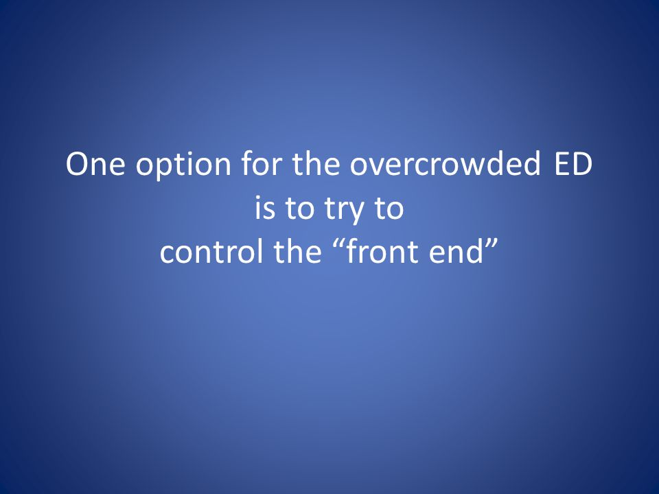 One option for the overcrowded ED is to try to control the front end