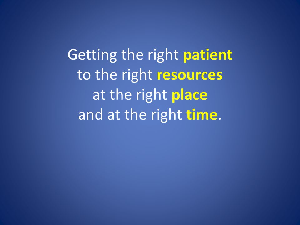 Getting the right patient to the right resources at the right place and at the right time.