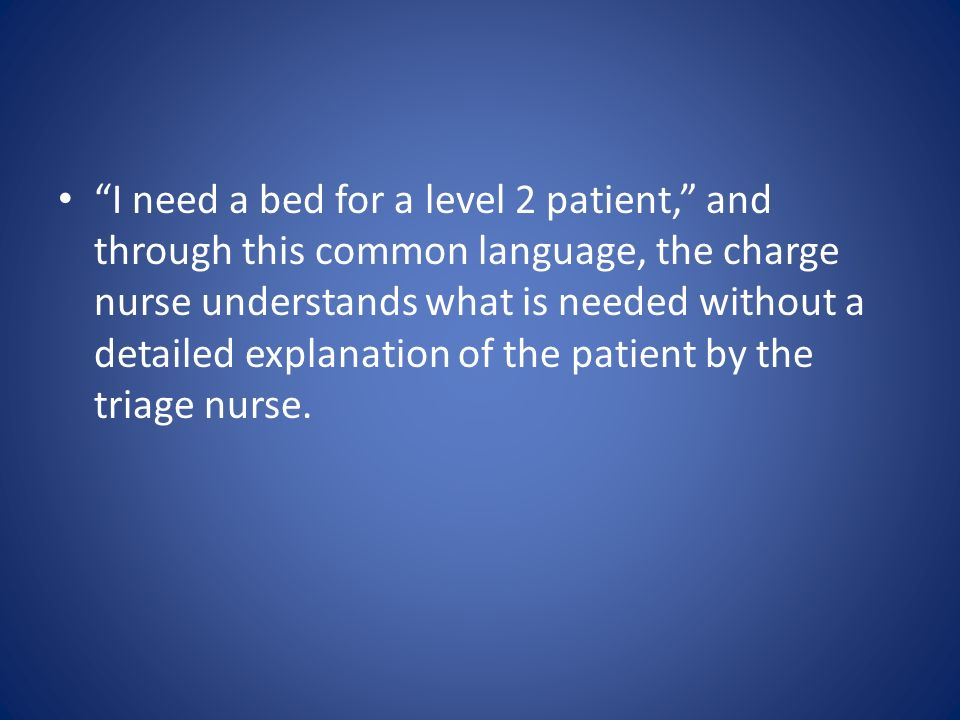 I need a bed for a level 2 patient, and through this common language, the charge nurse understands what is needed without a detailed explanation of the patient by the triage nurse.