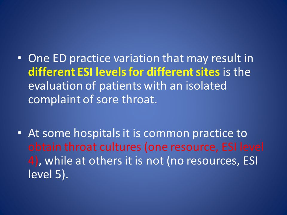 One ED practice variation that may result in different ESI levels for different sites is the evaluation of patients with an isolated complaint of sore throat.