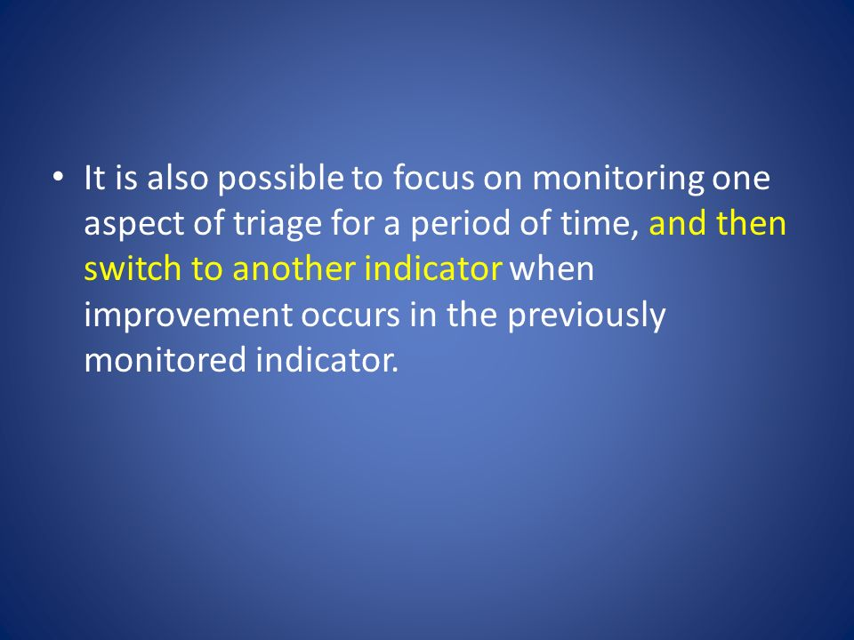 It is also possible to focus on monitoring one aspect of triage for a period of time, and then switch to another indicator when improvement occurs in the previously monitored indicator.