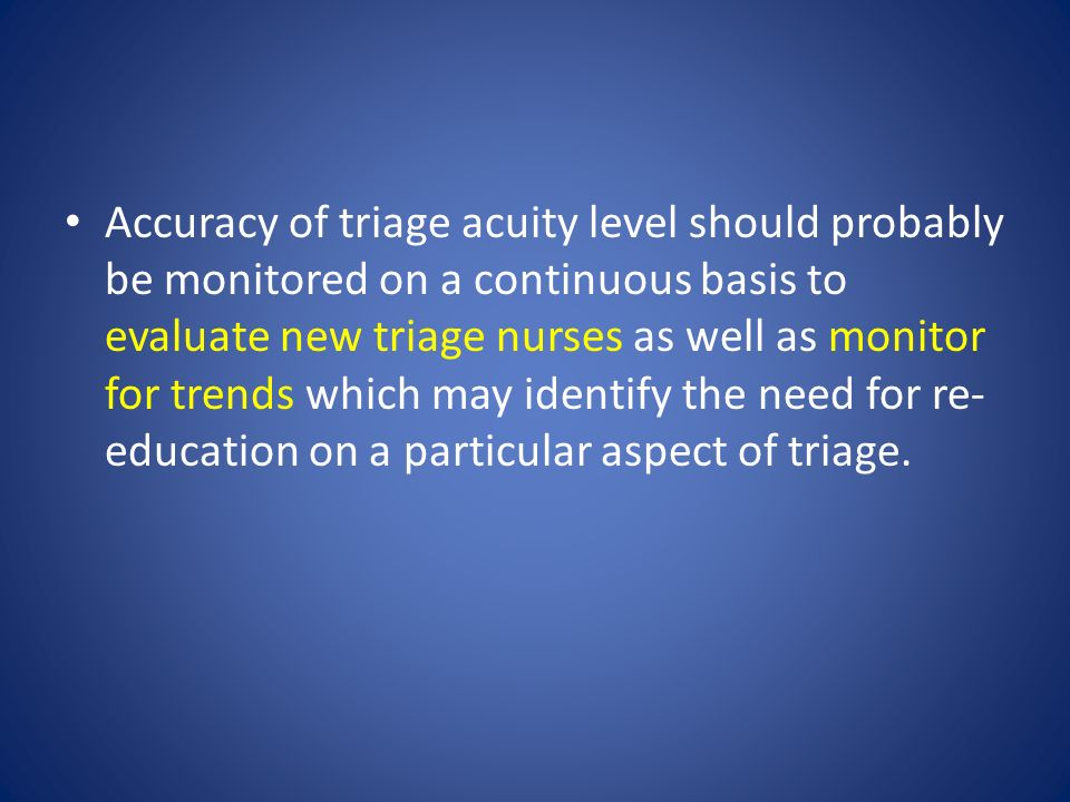 Accuracy of triage acuity level should probably be monitored on a continuous basis to evaluate new triage nurses as well as monitor for trends which may identify the need for re-education on a particular aspect of triage.
