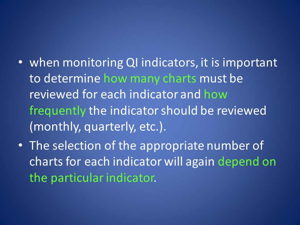 when monitoring QI indicators, it is important to determine how many charts must be reviewed for each indicator and how frequently the indicator should be reviewed (monthly, quarterly, etc.).