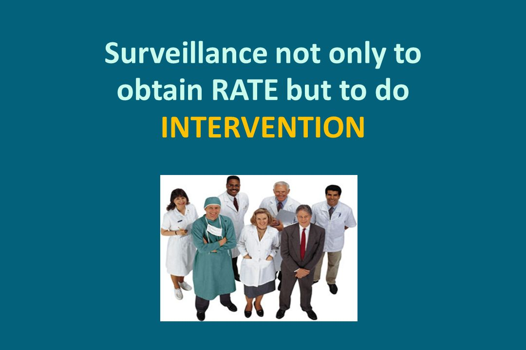 Surveillance not only to obtain RATE but to do INTERVENTION