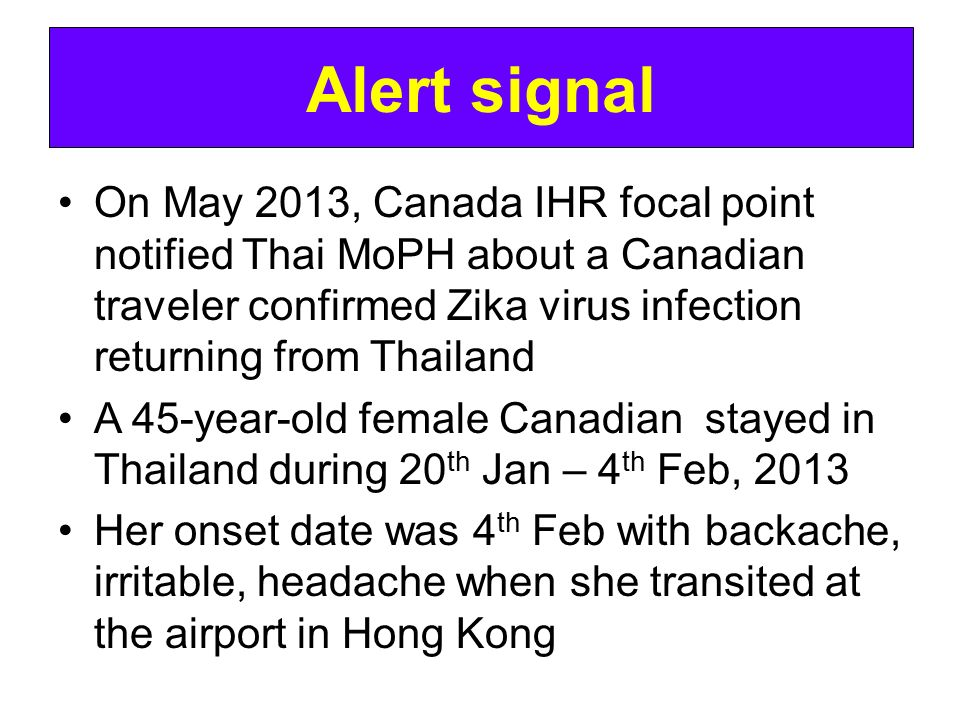 Alert signal On May 2013, Canada IHR focal point notified Thai MoPH about a Canadian traveler confirmed Zika virus infection returning from Thailand.