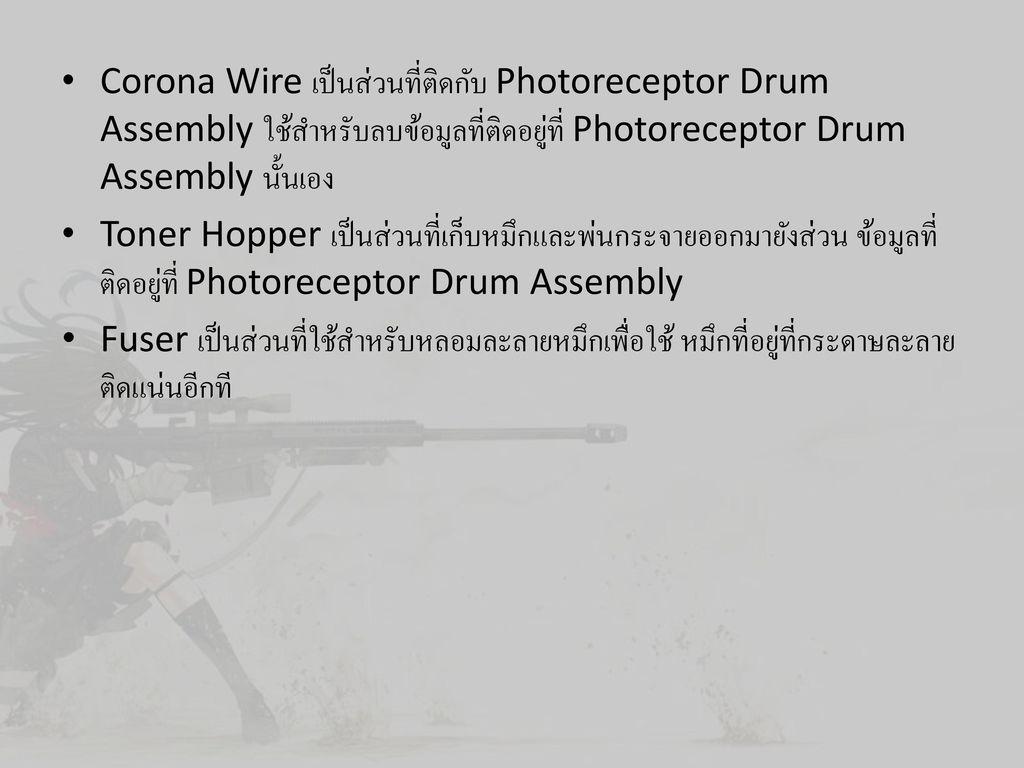 Corona Wire เป็นส่วนที่ติดกับ Photoreceptor Drum Assembly ใช้สำหรับลบข้อมูลที่ติดอยู่ที่ Photoreceptor Drum Assembly นั้นเอง