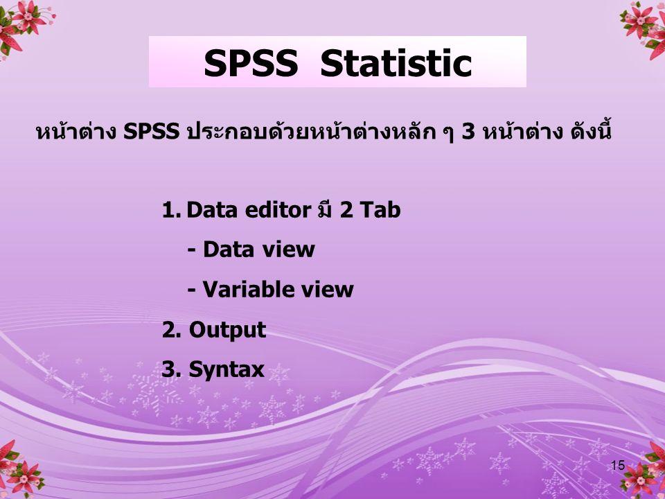 SPSS Statistic หน้าต่าง SPSS ประกอบด้วยหน้าต่างหลัก ๆ 3 หน้าต่าง ดังนี้ Data editor มี 2 Tab. - Data view.