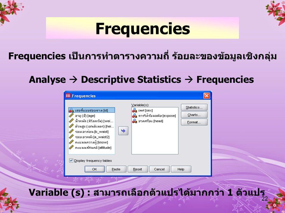 Frequencies Frequencies เป็นการทำตารางความถี่ ร้อยละของข้อมูลเชิงกลุ่ม